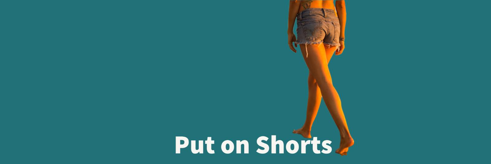 Put On Shorts